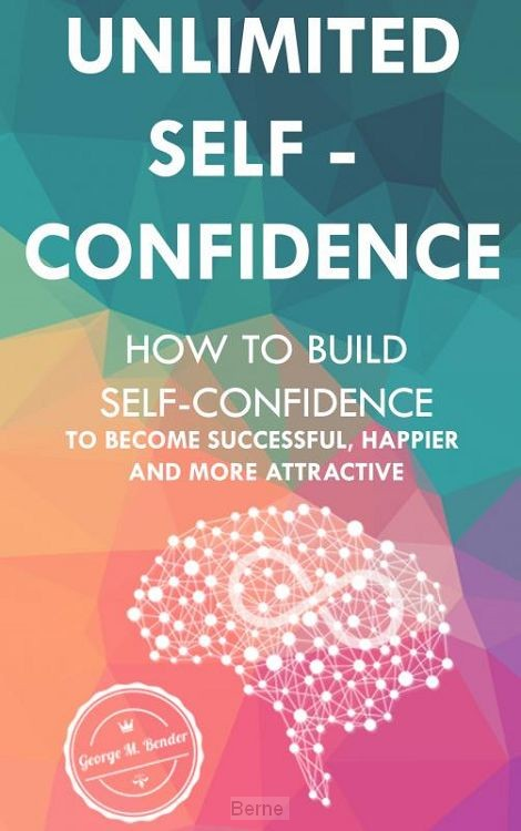 Unlimited Self Confidence: How to build Self-Confidence to become Successful, Happier and more Attractive
