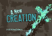 A new creation - Faith Builders
