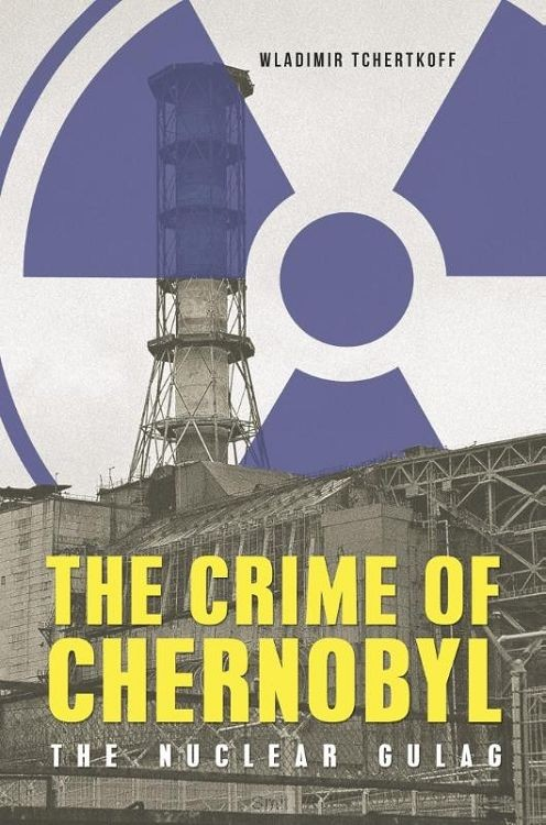 The Crime of Chernobyl - The Nuclear Goulag