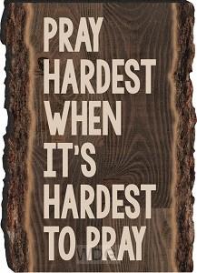 Pray hardest when it´s hardest to pray